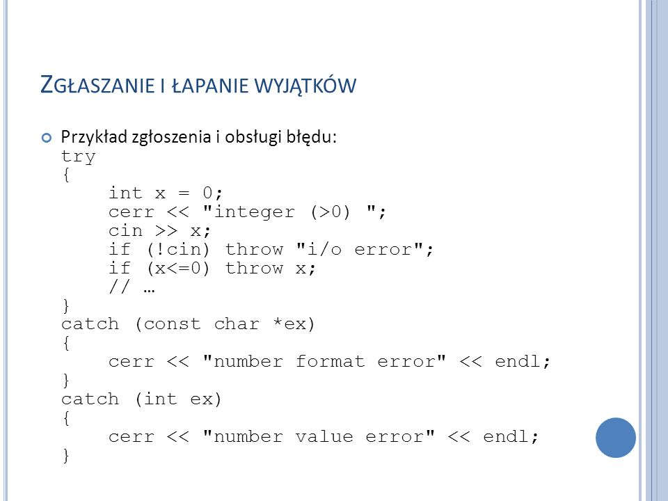 Z GŁASZANIE I ŁAPANIE WYJĄTKÓW Przykład zgłoszenia i obsługi błędu: try { int x = 0; cerr 0) ; cin >> x; if (!cin) throw i/o error ; if (x<=0) throw x; // … } catch (const char *ex) { cerr << number format error << endl; } catch (int ex) { cerr << number value error << endl; }