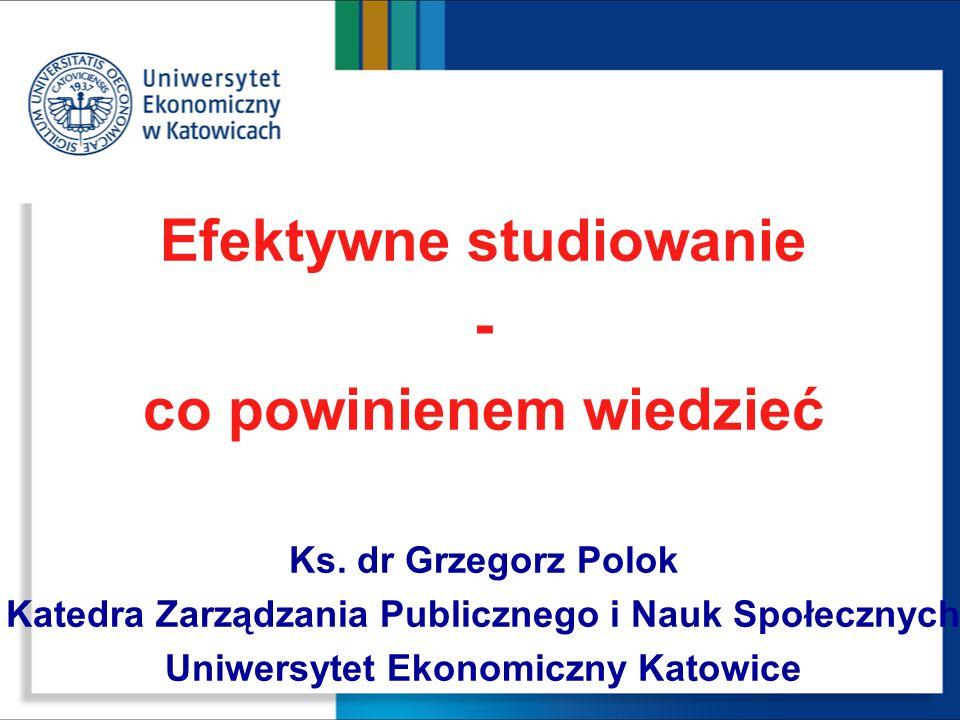 Efektywne studiowanie - co powinienem wiedzieć Ks. dr Grzegorz Polok Katedra Zarządzania Publicznego i Nauk Społecznych Uniwersytet Ekonomiczny Katowi