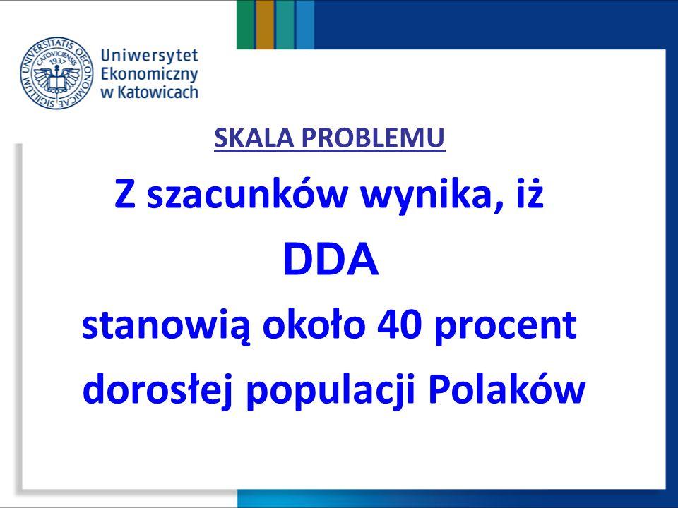 SKALA PROBLEMU Z szacunków wynika, iż DDA stanowią około 40 procent dorosłej populacji Polaków