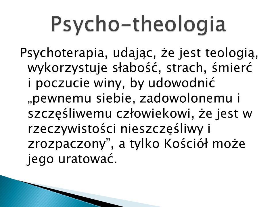 """Psychoterapia, udając, że jest teologią, wykorzystuje słabość, strach, śmierć i poczucie winy, by udowodnić """"pewnemu siebie, zadowolonemu i szczęśliwe"""