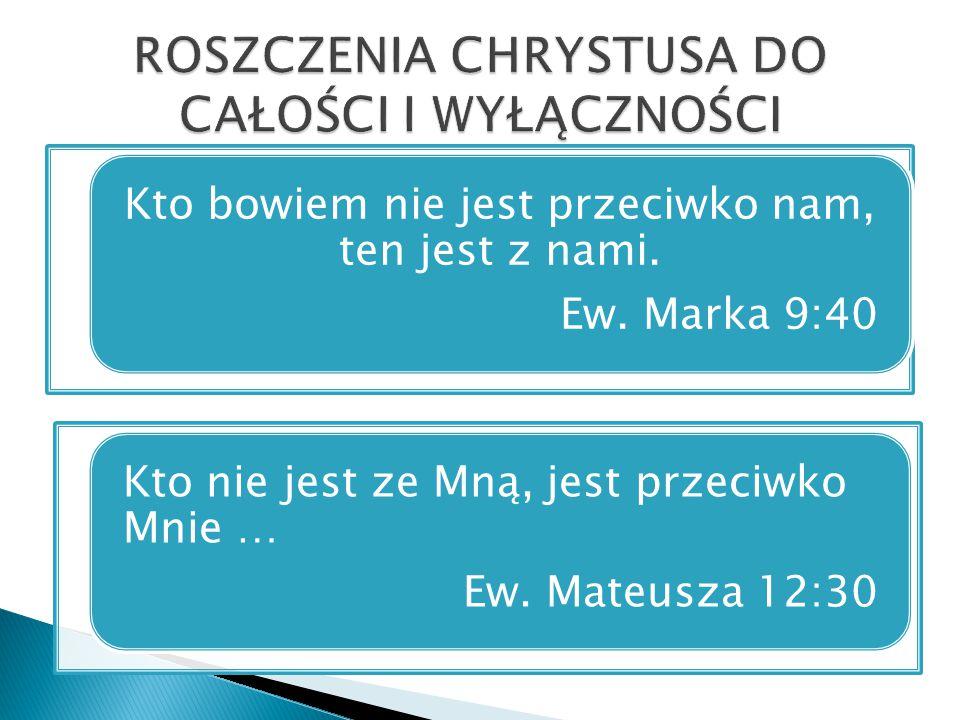Kto nie jest ze Mną, jest przeciwko Mnie … Ew. Mateusza 12:30 Kto bowiem nie jest przeciwko nam, ten jest z nami. Ew. Marka 9:40