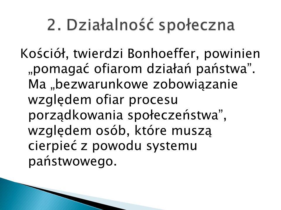 """Kościół, twierdzi Bonhoeffer, powinien """"pomagać ofiarom działań państwa"""". Ma """"bezwarunkowe zobowiązanie względem ofiar procesu porządkowania społeczeń"""