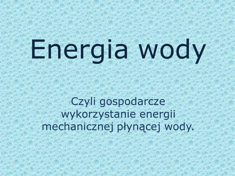 Energia wody Czyli gospodarcze wykorzystanie energii mechanicznej płynącej wody.