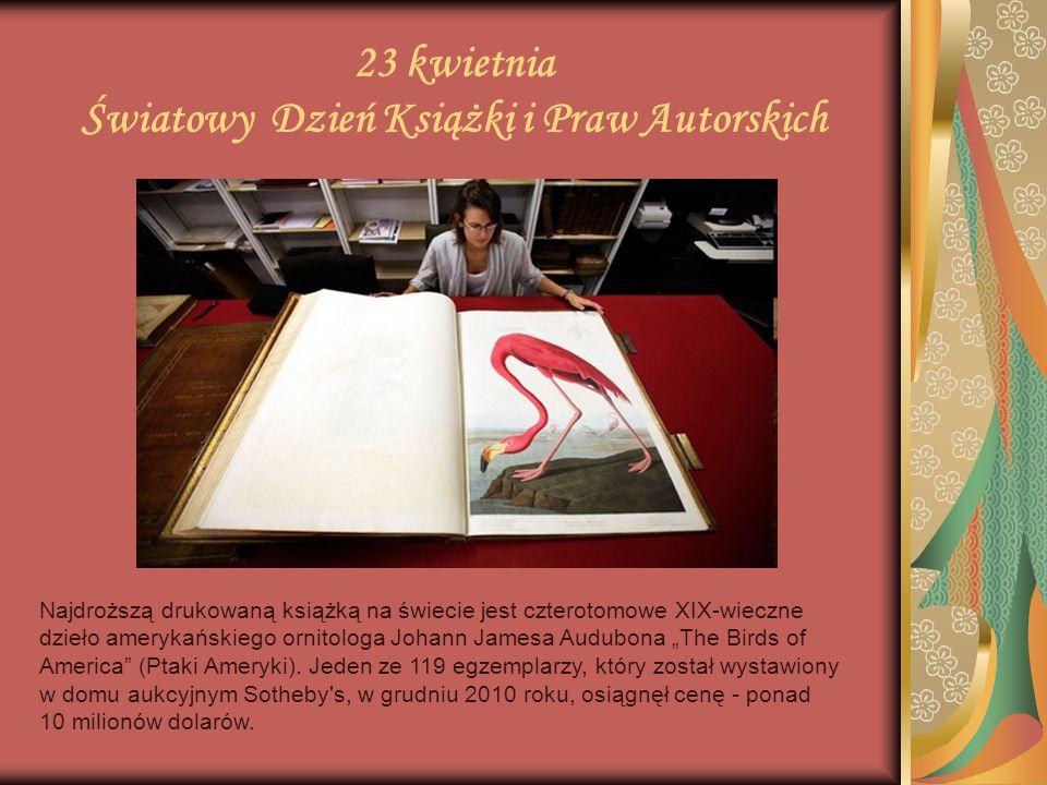 23 kwietnia Światowy Dzień Książki i Praw Autorskich Najdroższą drukowaną książką na świecie jest czterotomowe XIX-wieczne dzieło amerykańskiego ornit
