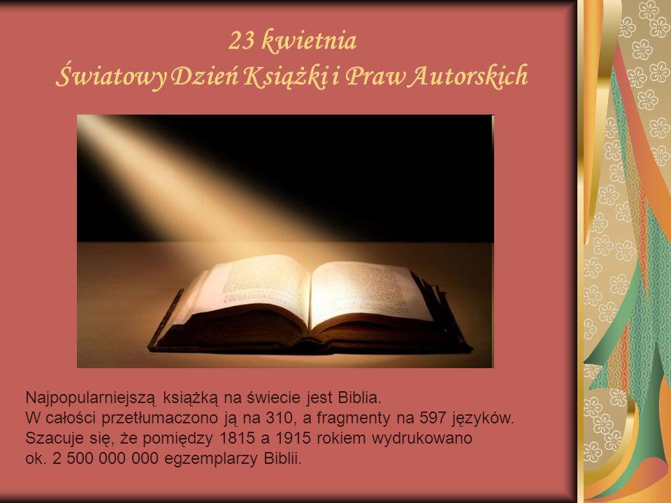 23 kwietnia Światowy Dzień Książki i Praw Autorskich Najpopularniejszą książką na świecie jest Biblia. W całości przetłumaczono ją na 310, a fragmenty