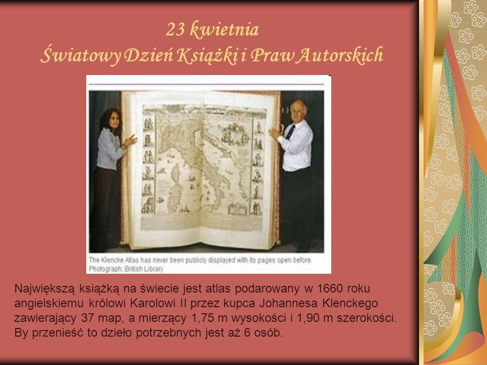 23 kwietnia Światowy Dzień Książki i Praw Autorskich Największą książką na świecie jest atlas podarowany w 1660 roku angielskiemu królowi Karolowi II
