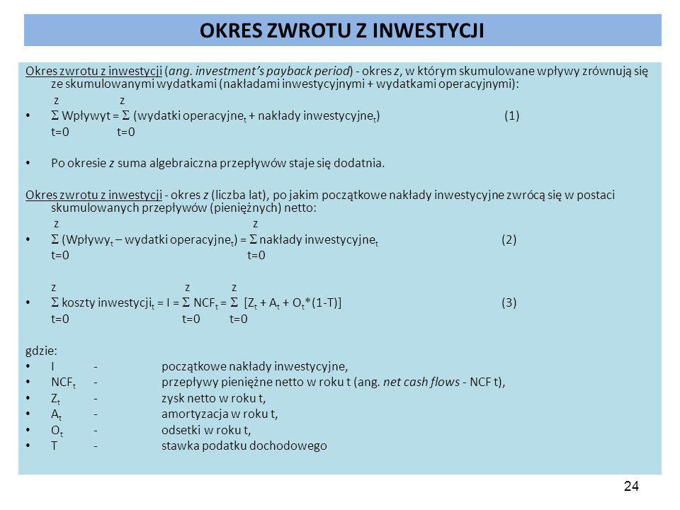 24 OKRES ZWROTU Z INWESTYCJI Okres zwrotu z inwestycji (ang. investment's payback period) - okres z, w którym skumulowane wpływy zrównują się ze skumu