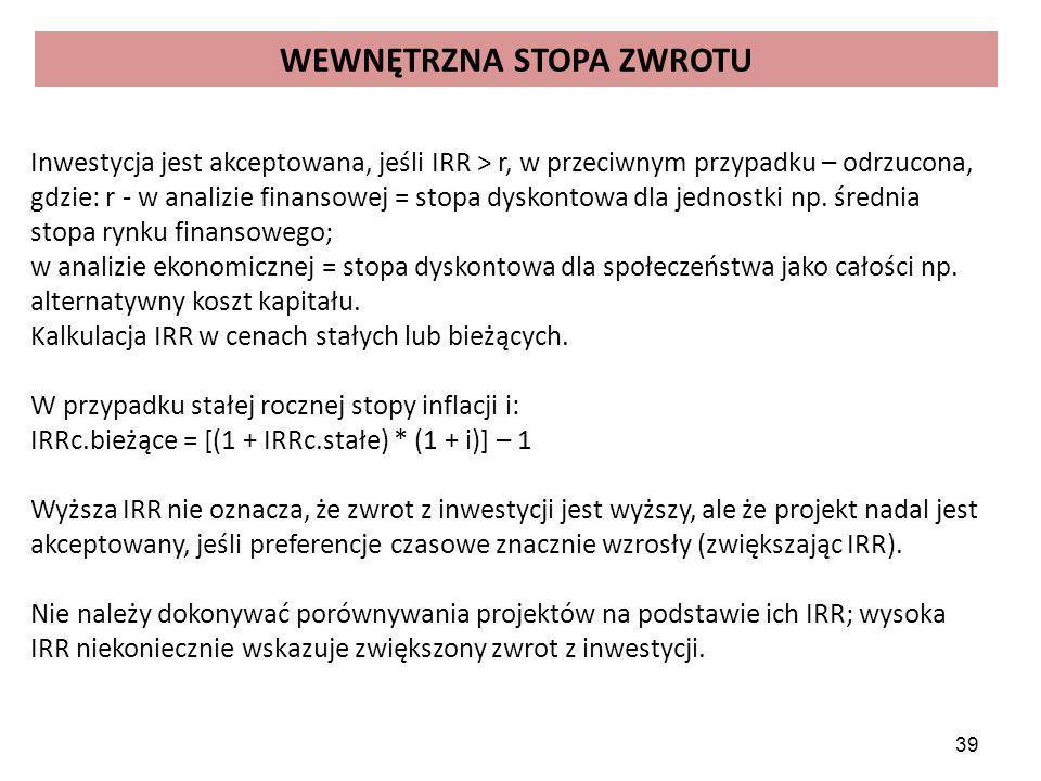 39 WEWNĘTRZNA STOPA ZWROTU Inwestycja jest akceptowana, jeśli IRR > r, w przeciwnym przypadku – odrzucona, gdzie: r - w analizie finansowej = stopa dyskontowa dla jednostki np.