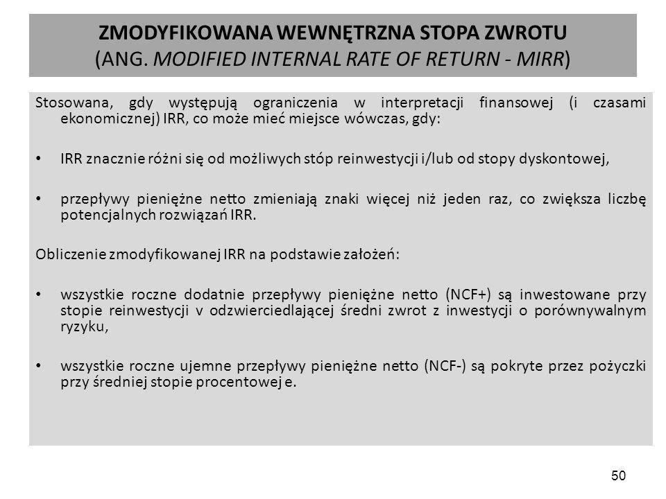 50 ZMODYFIKOWANA WEWNĘTRZNA STOPA ZWROTU (ANG. MODIFIED INTERNAL RATE OF RETURN - MIRR) Stosowana, gdy występują ograniczenia w interpretacji finansow
