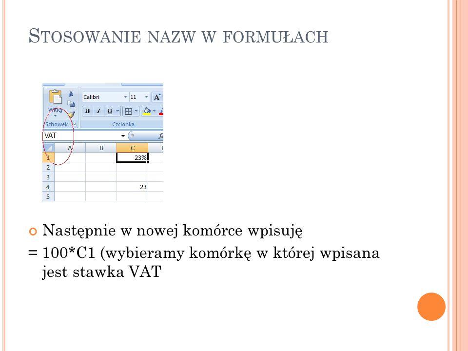 S TOSOWANIE NAZW W FORMUŁACH Następnie w nowej komórce wpisuję = 100*C1 (wybieramy komórkę w której wpisana jest stawka VAT