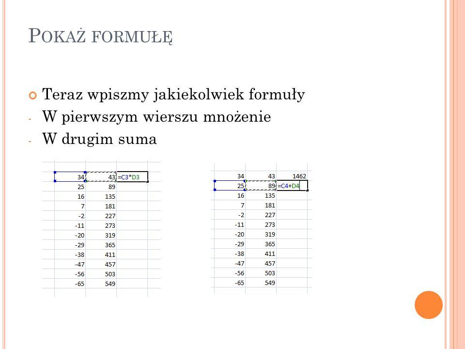 P OKAŻ FORMUŁĘ Teraz wpiszmy jakiekolwiek formuły - W pierwszym wierszu mnożenie - W drugim suma