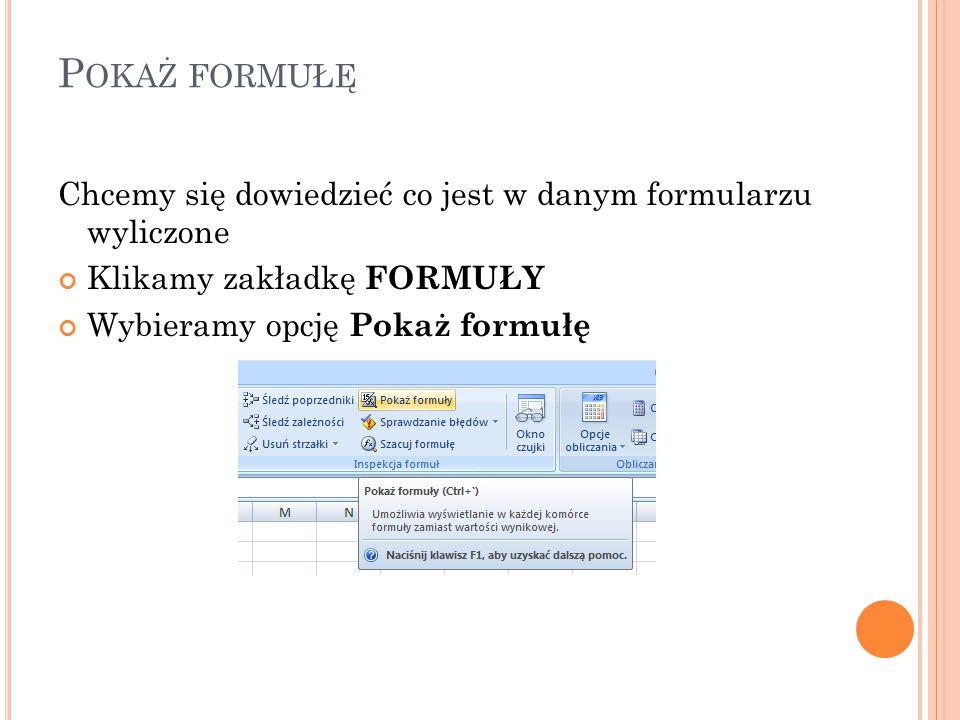 P OKAŻ FORMUŁĘ Chcemy się dowiedzieć co jest w danym formularzu wyliczone Klikamy zakładkę FORMUŁY Wybieramy opcję Pokaż formułę