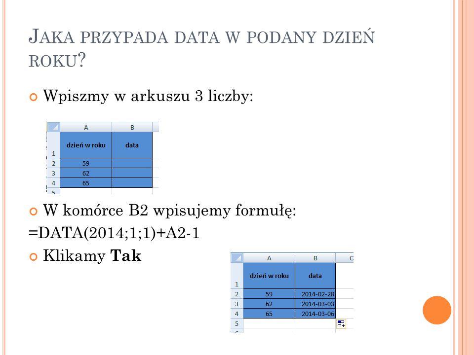 J AKA PRZYPADA DATA W PODANY DZIEŃ ROKU ? Wpiszmy w arkuszu 3 liczby: W komórce B2 wpisujemy formułę: =DATA(2014;1;1)+A2-1 Klikamy Tak
