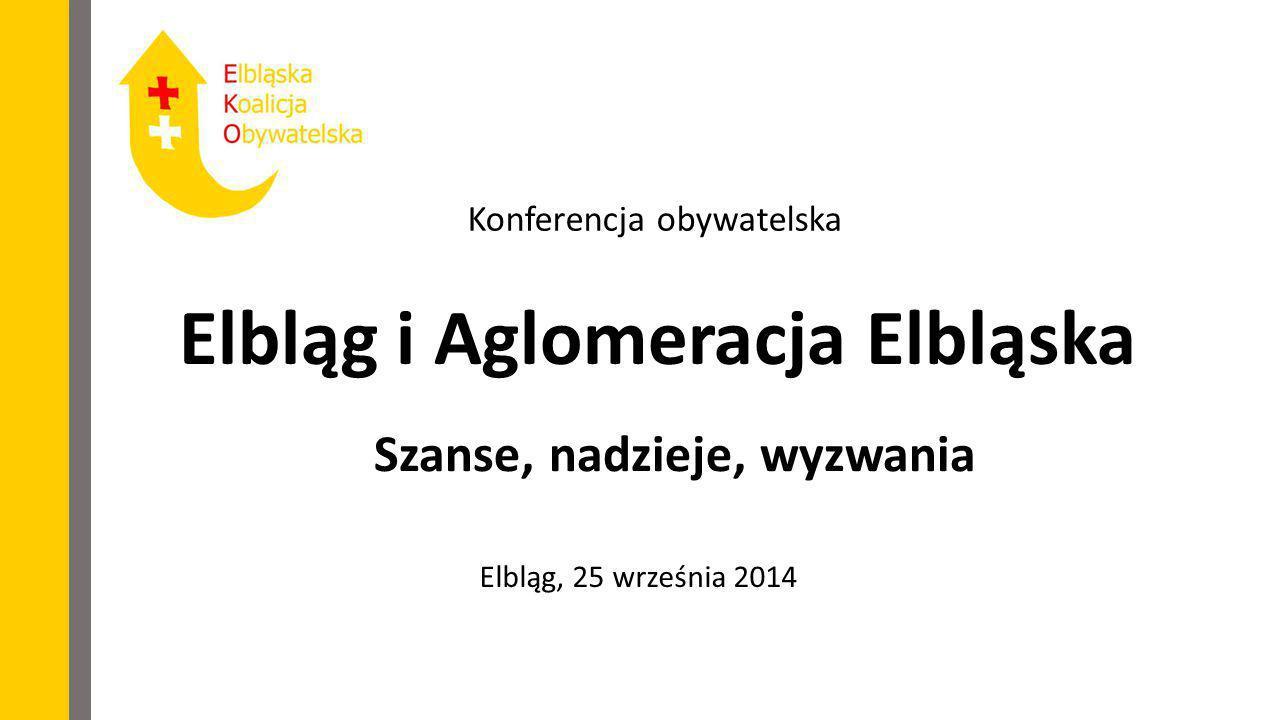 Elbląg i Aglomeracja Elbląska Szanse, nadzieje, wyzwania Elbląg, 25 września 2014 Konferencja obywatelska