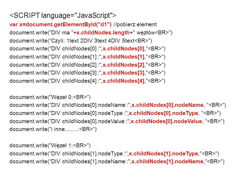 var x=document.getElementById( d1 ) //pobierz element document.write( DIV ma +x.childNodes.length+ węzłów ) document.write( Czyli: 1text 2DIV 3text 4DIV 5text ) document.write( DIV childNodes[0] : ,x.childNodes[0], ) document.write( DIV childNodes[1] : ,x.childNodes[1], ) document.write( DIV childNodes[2] : ,x.childNodes[2], ) document.write( DIV childNodes[3] : ,x.childNodes[3], ) document.write( DIV childNodes[4] : ,x.childNodes[4], ) document.write( Węzeł 0: ) document.write( DIV childNodes[0].nodeName : ,x.childNodes[0].nodeName, ) document.write( DIV childNodes[0].nodeType : ,x.childNodes[0].nodeType, ) document.write( DIV childNodes[0].nodeValue : ,x.childNodes[0].nodeValue, ) document.write( i inne........: ) document.write( Węzeł 1: ) document.write( DIV childNodes[1].nodeType : ,x.childNodes[1].nodeType, ) document.write( DIV childNodes[1].nodeName : ,x.childNodes[1].nodeName, )