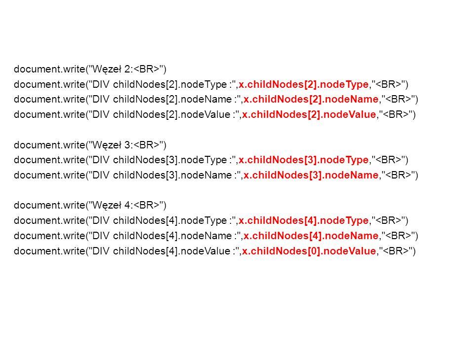 document.write( Węzeł 2: ) document.write( DIV childNodes[2].nodeType : ,x.childNodes[2].nodeType, ) document.write( DIV childNodes[2].nodeName : ,x.childNodes[2].nodeName, ) document.write( DIV childNodes[2].nodeValue : ,x.childNodes[2].nodeValue, ) document.write( Węzeł 3: ) document.write( DIV childNodes[3].nodeType : ,x.childNodes[3].nodeType, ) document.write( DIV childNodes[3].nodeName : ,x.childNodes[3].nodeName, ) document.write( Węzeł 4: ) document.write( DIV childNodes[4].nodeType : ,x.childNodes[4].nodeType, ) document.write( DIV childNodes[4].nodeName : ,x.childNodes[4].nodeName, ) document.write( DIV childNodes[4].nodeValue : ,x.childNodes[0].nodeValue, )