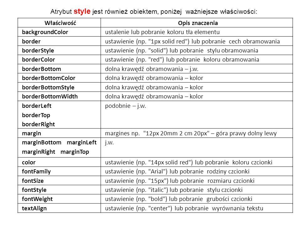 Atrybut style jest również obiektem, poniżej ważniejsze właściwości: WłaściwośćOpis znaczenia backgroundColorustalenie lub pobranie koloru tła element