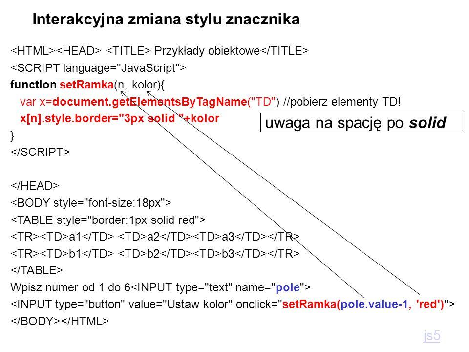 Przykłady obiektowe function setRamka(n, kolor){ var x=document.getElementsByTagName( TD ) //pobierz elementy TD.