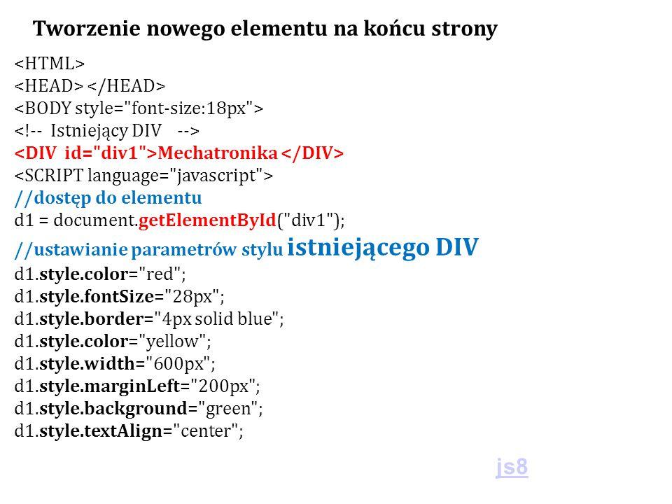 Mechatronika //dostęp do elementu d1 = document.getElementById( div1 ); //ustawianie parametrów stylu istniejącego DIV d1.style.color= red ; d1.style.fontSize= 28px ; d1.style.border= 4px solid blue ; d1.style.color= yellow ; d1.style.width= 600px ; d1.style.marginLeft= 200px ; d1.style.background= green ; d1.style.textAlign= center ; Tworzenie nowego elementu na końcu strony js8