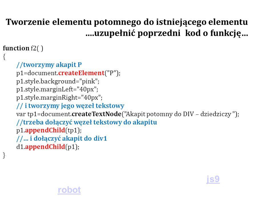 function f2( ) { //tworzymy akapit P p1=document.createElement( P ); p1.style.background= pink ; p1.style.marginLeft= 40px ; p1.style.marginRight= 40px ; // i tworzymy jego węzeł tekstowy var tp1=document.createTextNode( Akapit potomny do DIV – dziedziczy ); //trzeba dołączyć węzeł tekstowy do akapitu p1.appendChild(tp1); //… i dołączyć akapit do div1 d1.appendChild(p1); } Tworzenie elementu potomnego do istniejącego elementu ….uzupełnić poprzedni kod o funkcję… js9 robot