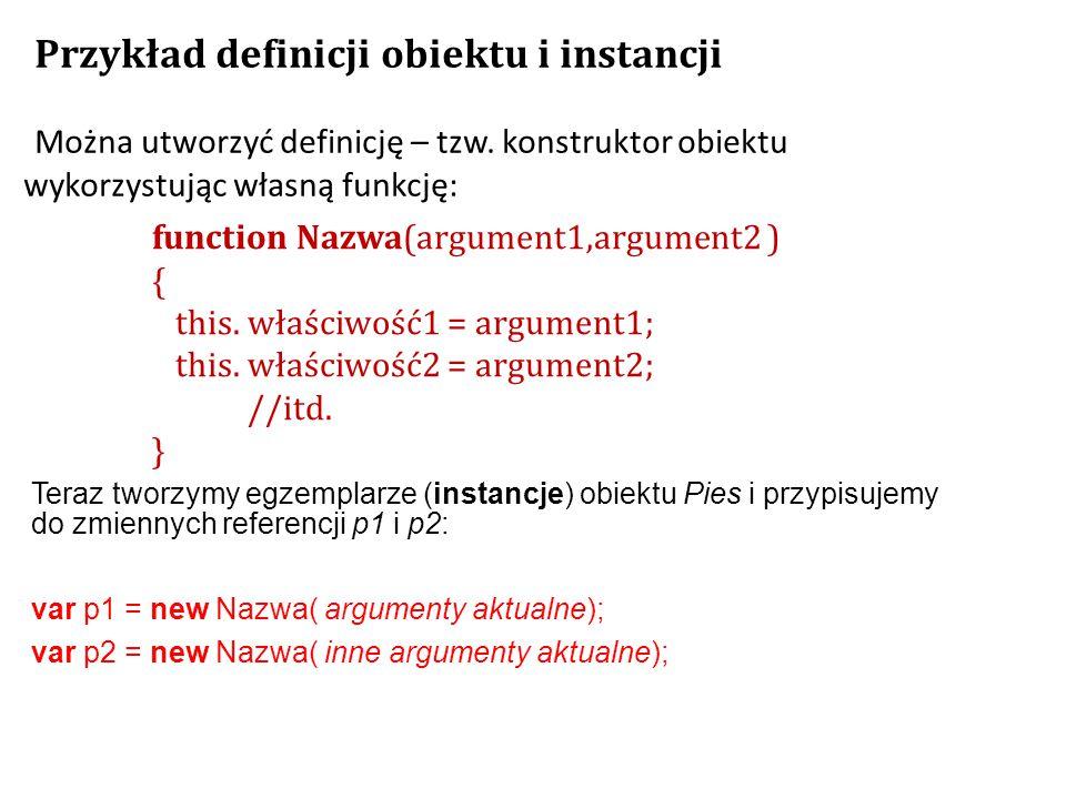 function Nazwa(argument1,argument2 ) { this. właściwość1 = argument1; this. właściwość2 = argument2; //itd. } Przykład definicji obiektu i instancji M