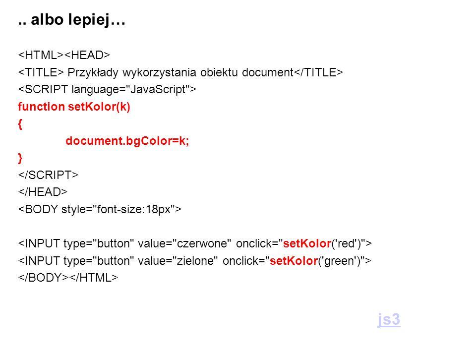 .. albo lepiej… Przykłady wykorzystania obiektu document function setKolor(k) { document.bgColor=k; } js3