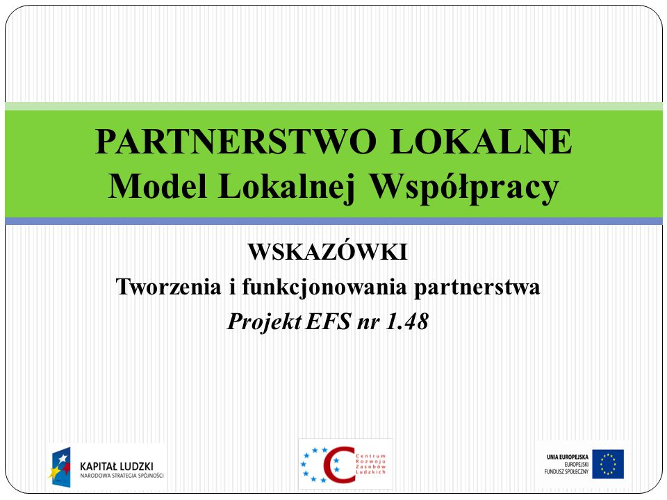 WSKAZÓWKI Tworzenia i funkcjonowania partnerstwa Projekt EFS nr 1.48 PARTNERSTWO LOKALNE Model Lokalnej Współpracy