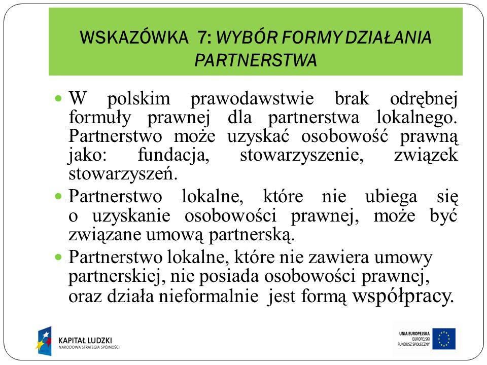WSKAZÓWKA 7: WYBÓR FORMY DZIAŁANIA PARTNERSTWA W polskim prawodawstwie brak odrębnej formuły prawnej dla partnerstwa lokalnego. Partnerstwo może uzysk