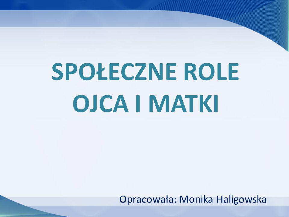 SPOŁECZNE ROLE OJCA I MATKI Opracowała: Monika Haligowska