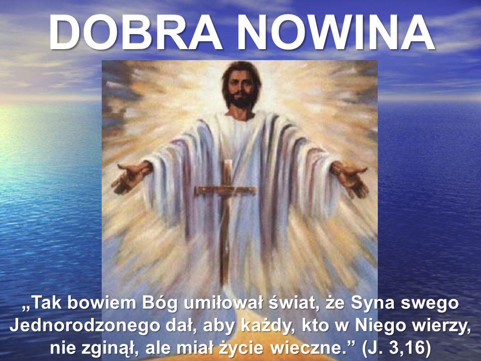 """DOBRA NOWINA """"Tak bowiem Bóg umiłował świat, że Syna swego Jednorodzonego dał, aby każdy, kto w Niego wierzy, nie zginął, ale miał życie wieczne."""" (J."""