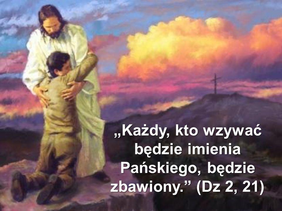 """""""Każdy, kto wzywać będzie imienia Pańskiego, będzie zbawiony."""" (Dz 2, 21)"""