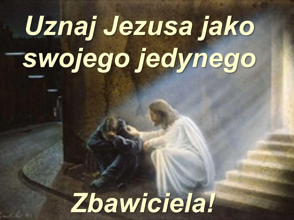 Uznaj Jezusa jako swojego jedynego Zbawiciela! Zbawiciela!
