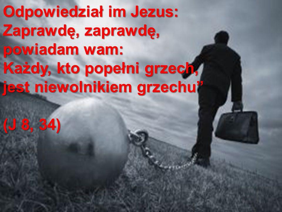 """Odpowiedział im Jezus: Zaprawdę, zaprawdę, powiadam wam: Każdy, kto popełni grzech, jest niewolnikiem grzechu"""" (J 8, 34)"""