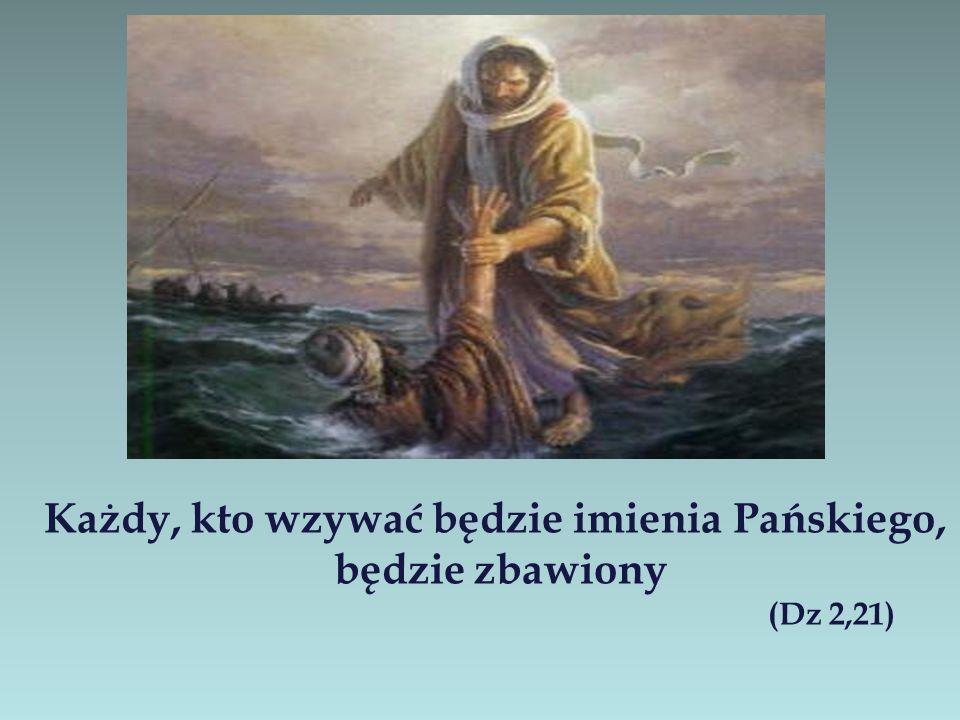 Każdy, kto wzywać będzie imienia Pańskiego, będzie zbawiony (Dz 2,21)