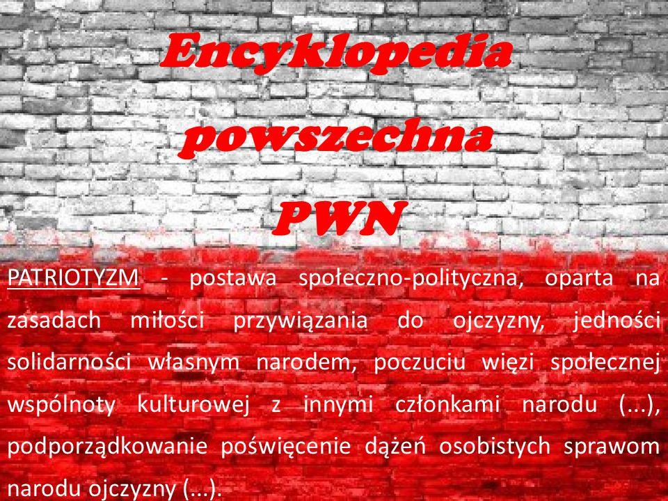 Encyklopedia powszechna PWN PATRIOTYZM - postawa społeczno-polityczna, oparta na zasadach miłości przywiązania do ojczyzny, jedności solidarności włas