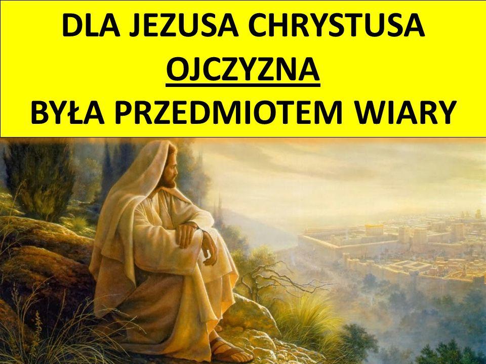 DLA JEZUSA CHRYSTUSA OJCZYZNA BYŁA PRZEDMIOTEM WIARY