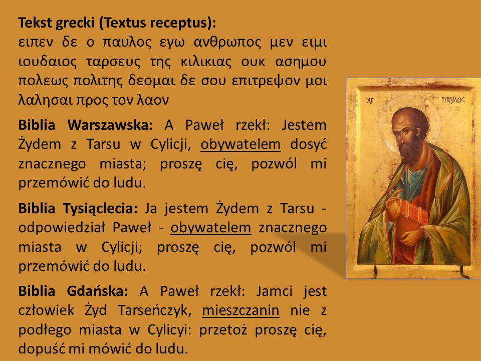Tekst grecki (Textus receptus): ειπεν δε ο παυλος εγω ανθρωπος μεν ειμι ιουδαιος ταρσευς της κιλικιας ουκ ασημου πολεως πολιτης δεομαι δε σου επιτρεψο
