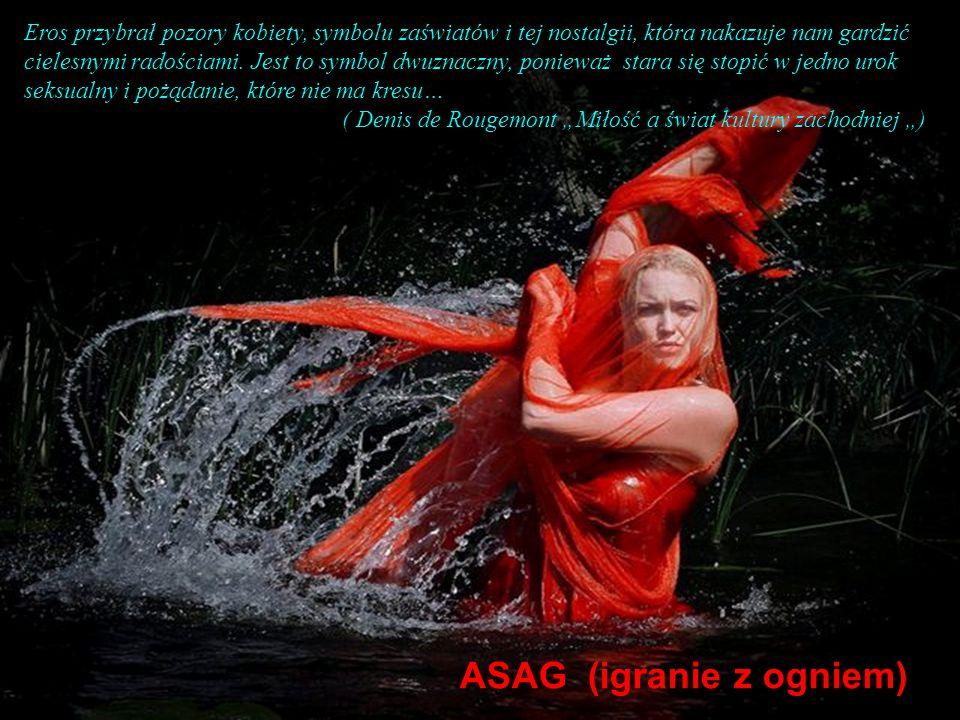 ASAG (igranie z ogniem) Eros przybrał pozory kobiety, symbolu zaświatów i tej nostalgii, która nakazuje nam gardzić cielesnymi radościami.