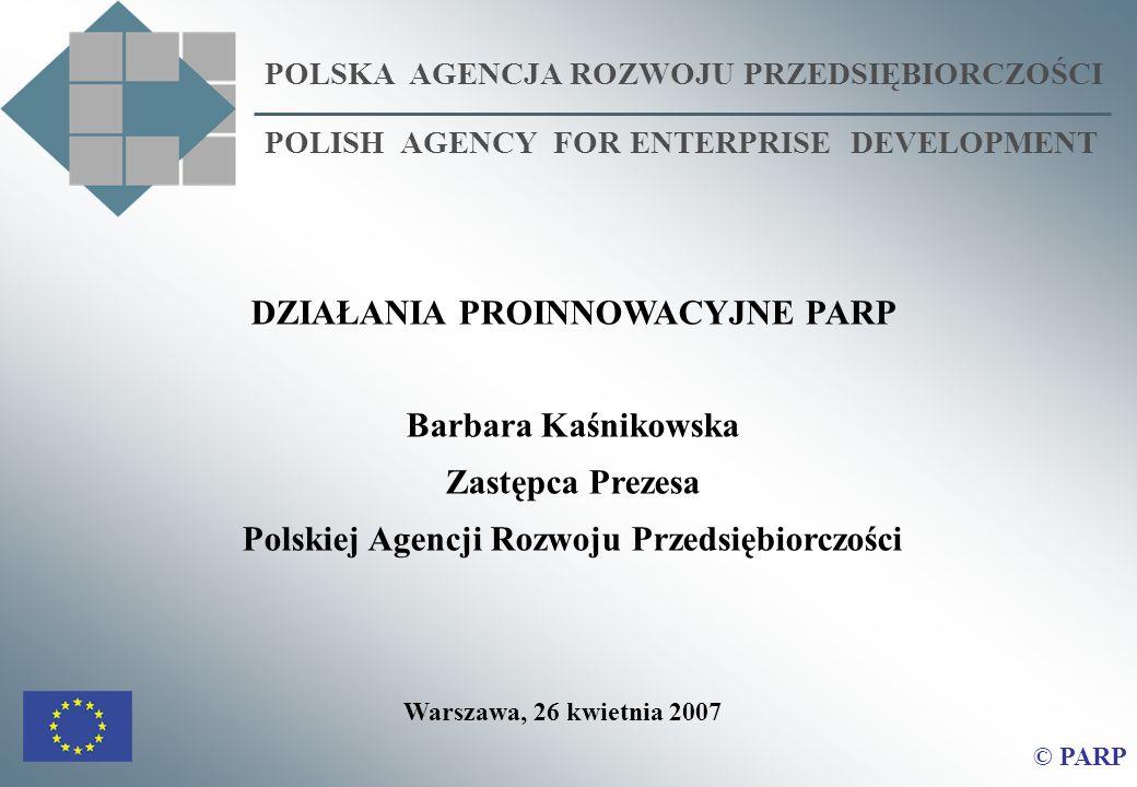 POLSKA AGENCJA ROZWOJU PRZEDSIĘBIORCZOŚCI POLISH AGENCY FOR ENTERPRISE DEVELOPMENT © PARP DZIAŁANIA PROINNOWACYJNE PARP Barbara Kaśnikowska Zastępca P