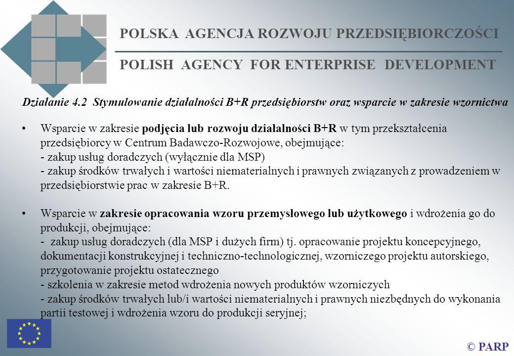 POLSKA AGENCJA ROZWOJU PRZEDSIĘBIORCZOŚCI POLISH AGENCY FOR ENTERPRISE DEVELOPMENT © PARP Działanie 4.2 Stymulowanie działalności B+R przedsiębiorstw oraz wsparcie w zakresie wzornictwa Wsparcie w zakresie podjęcia lub rozwoju działalności B+R w tym przekształcenia przedsiębiorcy w Centrum Badawczo-Rozwojowe, obejmujące: - zakup usług doradczych (wyłącznie dla MSP) - zakup środków trwałych i wartości niematerialnych i prawnych związanych z prowadzeniem w przedsiębiorstwie prac w zakresie B+R.