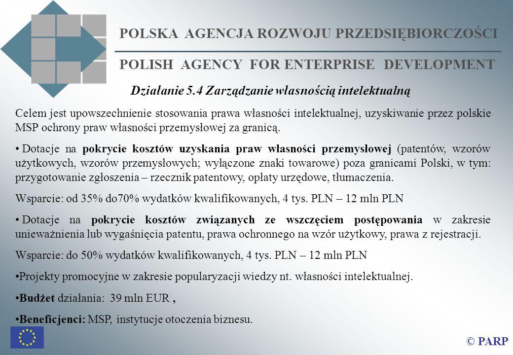 POLSKA AGENCJA ROZWOJU PRZEDSIĘBIORCZOŚCI POLISH AGENCY FOR ENTERPRISE DEVELOPMENT © PARP Celem jest upowszechnienie stosowania prawa własności intelektualnej, uzyskiwanie przez polskie MSP ochrony praw własności przemysłowej za granicą.