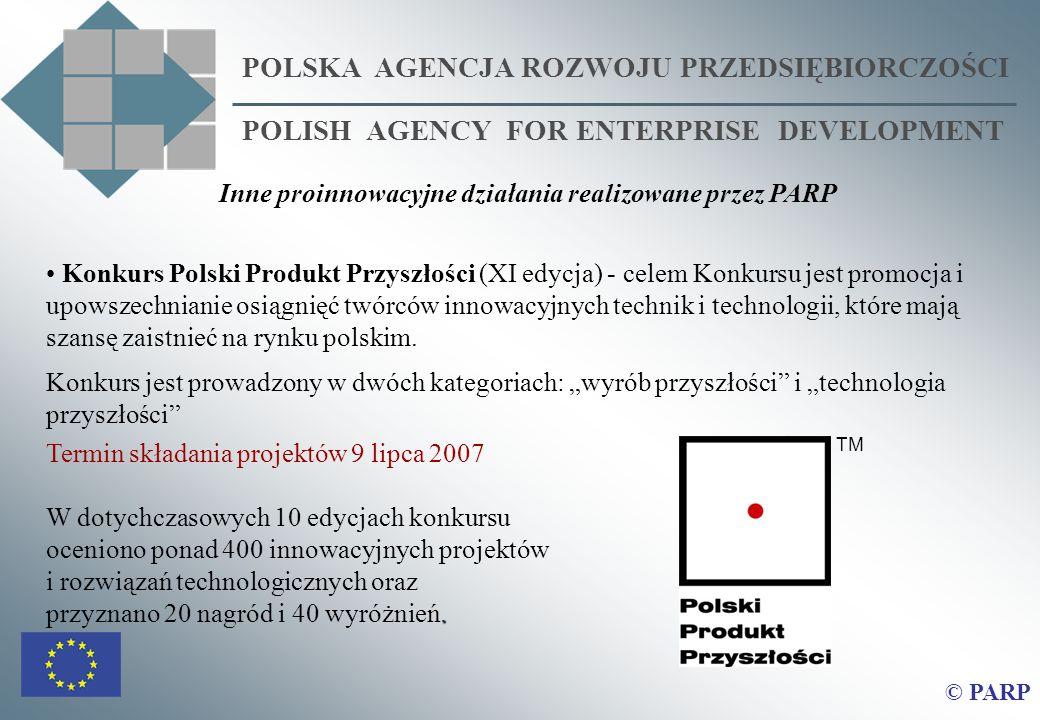 POLSKA AGENCJA ROZWOJU PRZEDSIĘBIORCZOŚCI POLISH AGENCY FOR ENTERPRISE DEVELOPMENT © PARP Inne proinnowacyjne działania realizowane przez PARP Konkurs Polski Produkt Przyszłości (XI edycja) - celem Konkursu jest promocja i upowszechnianie osiągnięć twórców innowacyjnych technik i technologii, które mają szansę zaistnieć na rynku polskim.