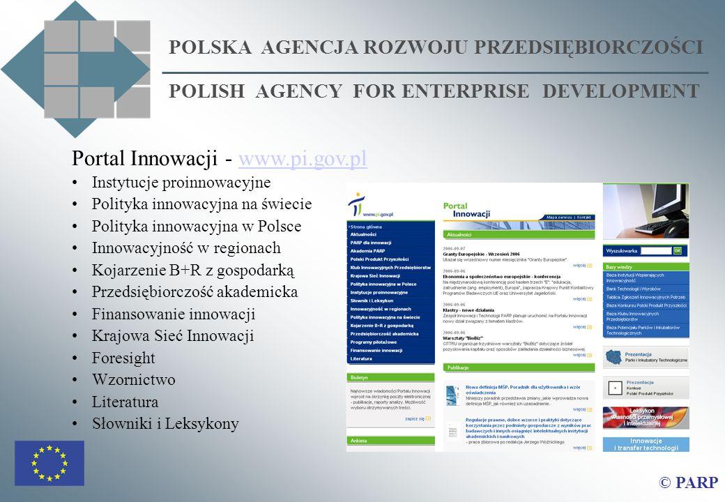 POLSKA AGENCJA ROZWOJU PRZEDSIĘBIORCZOŚCI POLISH AGENCY FOR ENTERPRISE DEVELOPMENT © PARP Portal Innowacji - Portal Innowacji - www.pi.gov.plwww.pi.gov.pl Instytucje proinnowacyjne Polityka innowacyjna na świecie Polityka innowacyjna w Polsce Innowacyjność w regionach Kojarzenie B+R z gospodarką Przedsiębiorczość akademicka Finansowanie innowacji Krajowa Sieć Innowacji Foresight Wzornictwo Literatura Słowniki i Leksykony
