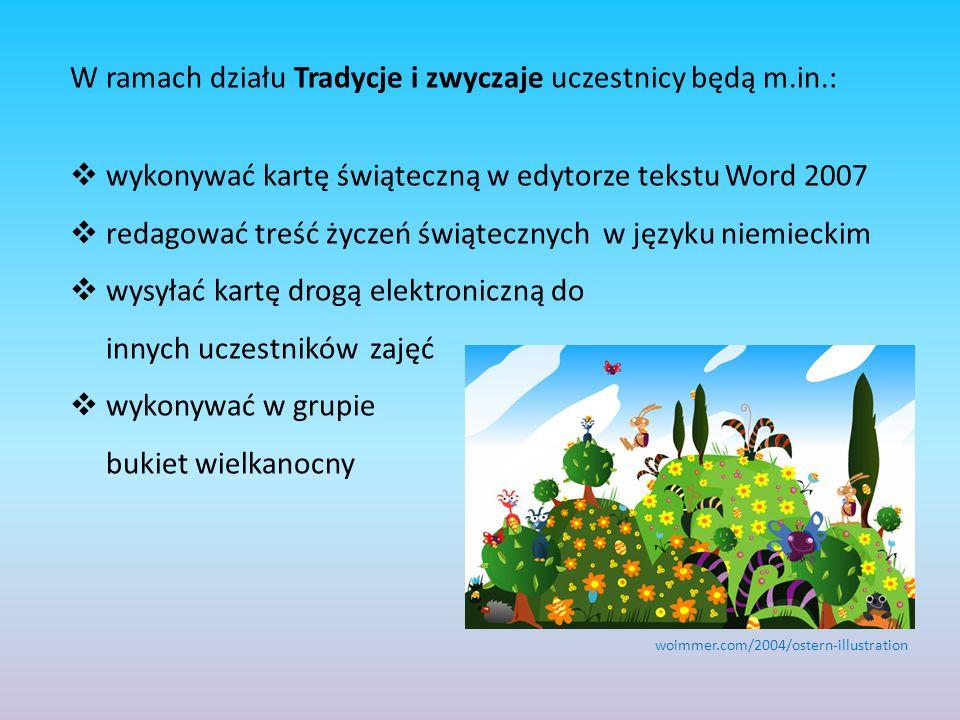 W ramach działu Tradycje i zwyczaje uczestnicy będą m.in.:  wykonywać kartę świąteczną w edytorze tekstu Word 2007  redagować treść życzeń świątecznych w języku niemieckim  wysyłać kartę drogą elektroniczną do innych uczestników zajęć  wykonywać w grupie bukiet wielkanocny woimmer.com/2004/ostern-illustration