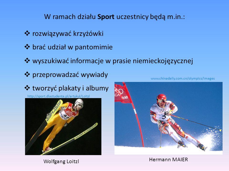 W ramach działu Sport uczestnicy będą m.in.:  rozwiązywać krzyżówki  brać udział w pantomimie  wyszukiwać informacje w prasie niemieckojęzycznej  przeprowadzać wywiady  tworzyć plakaty i albumy Hermann MAIER Wolfgang Loitzl http://sport.dlastudenta.pl/artykul/Loitzl www.chinadaily.com.cn/olympics/images