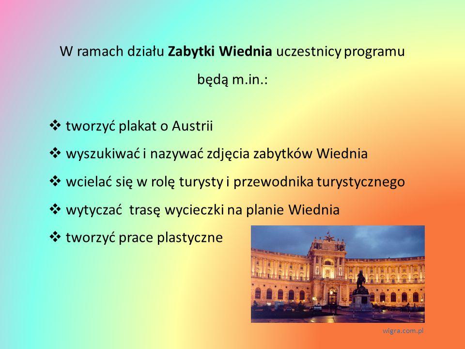 W ramach działu Zabytki Wiednia uczestnicy programu będą m.in.:  tworzyć plakat o Austrii  wyszukiwać i nazywać zdjęcia zabytków Wiednia  wcielać się w rolę turysty i przewodnika turystycznego  wytyczać trasę wycieczki na planie Wiednia  tworzyć prace plastyczne wigra.com.pl