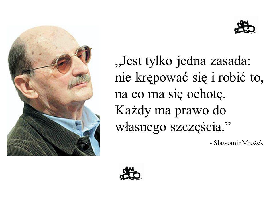 """""""Jest tylko jedna zasada: nie krępować się i robić to, na co ma się ochotę. Każdy ma prawo do własnego szczęścia."""" - Sławomir Mrożek"""