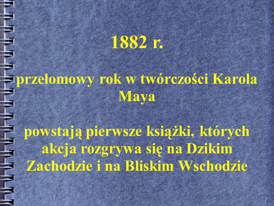 1882 r. przełomowy rok w twórczości Karola Maya powstają pierwsze książki, których akcja rozgrywa się na Dzikim Zachodzie i na Bliskim Wschodzie