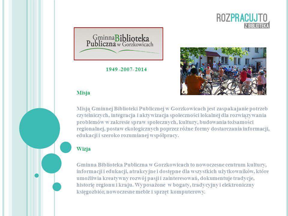 1949 -2007- 2014 Misja Misją Gminnej Biblioteki Publicznej w Gorzkowicach jest zaspakajanie potrzeb czytelniczych, integracja i aktywizacja społeczności lokalnej dla rozwiązywania problemów w zakresie spraw społecznych, kultury, budowania tożsamości regionalnej, postaw ekologicznych poprzez różne formy dostarczania informacji, edukacji i szeroko rozumianej współpracy.