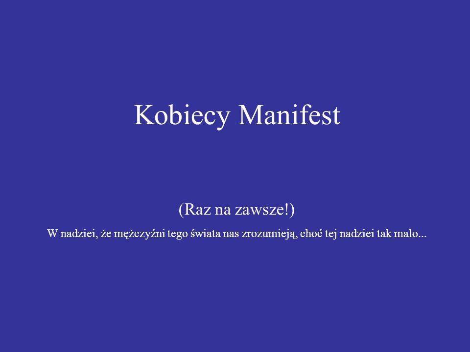 Kobiecy Manifest (Raz na zawsze!) W nadziei, że mężczyźni tego świata nas zrozumieją, choć tej nadziei tak malo...